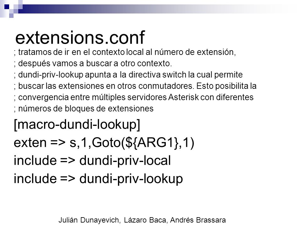 extensions.conf [macro-dundi-lookup] exten => s,1,Goto(${ARG1},1)